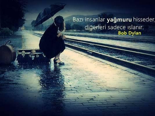 Bazı insanlar yağmuru hisseder diğerleri sadece ıslanır. Bob Dylan